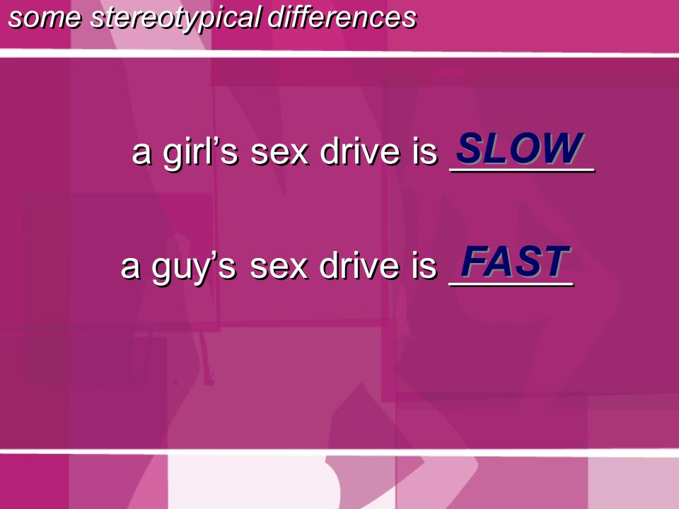 a girl's sex drive is _______ SLOW a guy's sex drive is ______ FAST some stereotypical differences