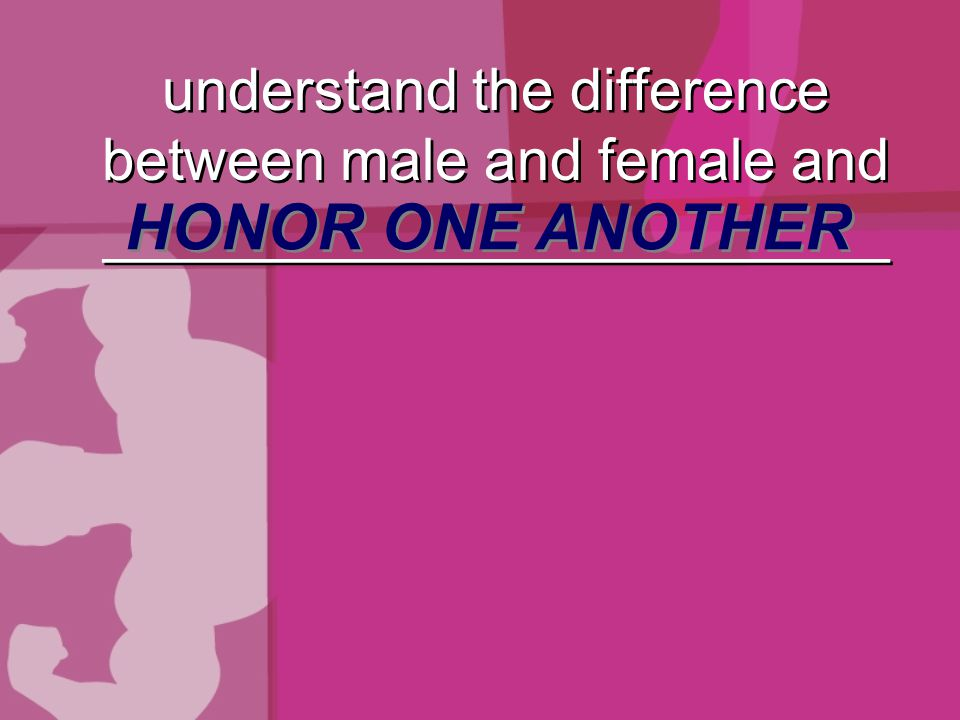 understand the difference between male and female and ________________________ HONOR ONE ANOTHER