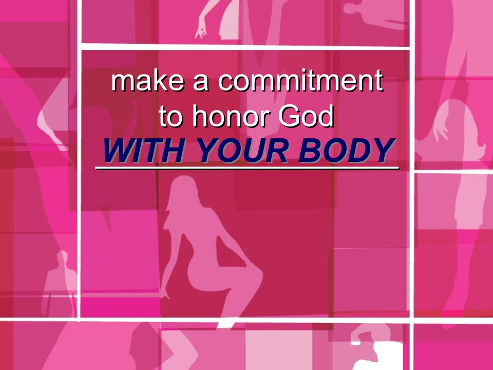 make a commitment to honor God __________________ WITH YOUR BODY