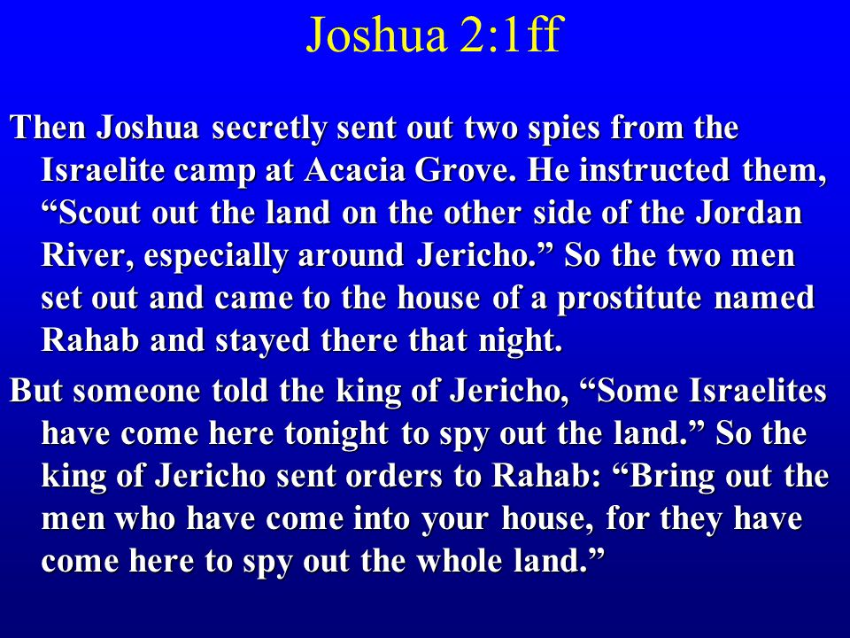 Joshua 2:1ff Then Joshua secretly sent out two spies from the Israelite camp at Acacia Grove.