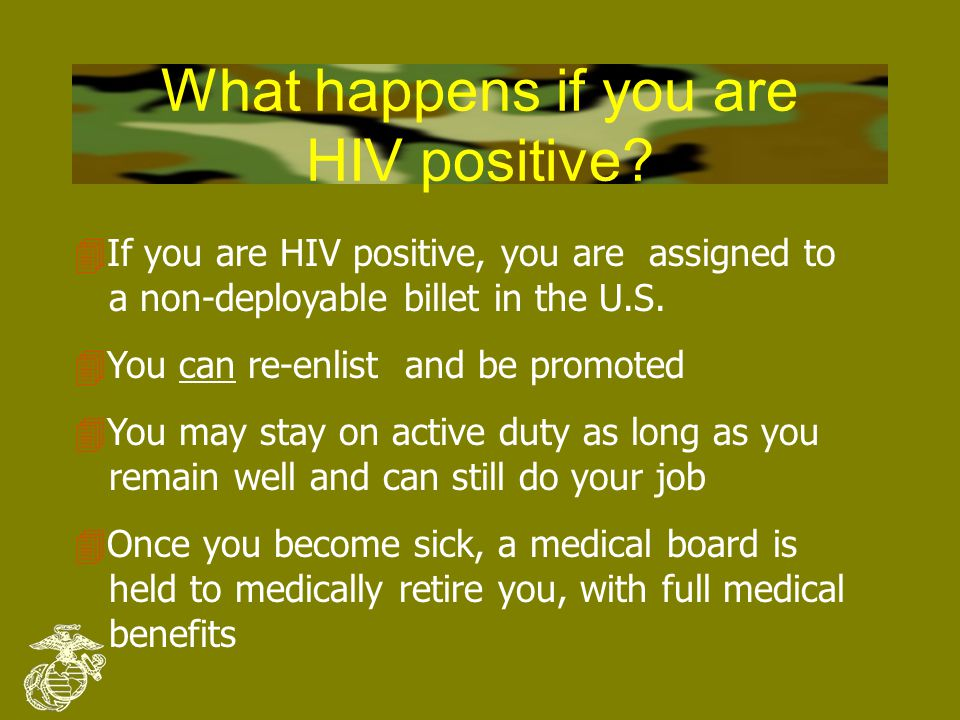 Navy/Marine Corps Policy on HIV testing 4Deployable forces and personnel in overseas billets have annual HIV testing 4If you are treated for a sexually transmitted disease or substance abuse, you are tested for HIV 4Your HIV status remains CONFIDENTIAL