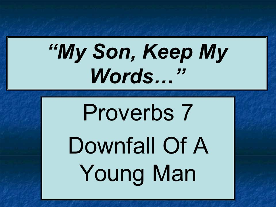My Son, Keep My Words… Proverbs 7 Downfall Of A Young Man