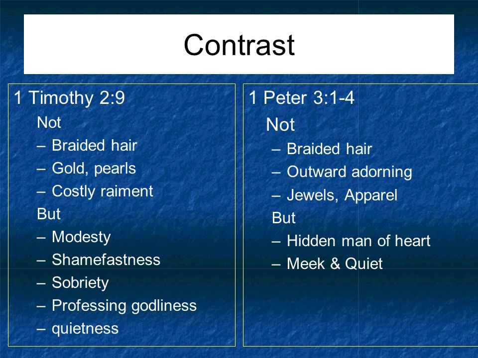 Contrast 1 Timothy 2:9 Not –Braided hair –Gold, pearls –Costly raiment But –Modesty –Shamefastness –Sobriety –Professing godliness –quietness 1 Peter 3:1-4 Not –Braided hair –Outward adorning –Jewels, Apparel But –Hidden man of heart –Meek & Quiet