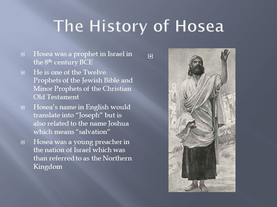 Early Life  Hosea lived in the Northern Kingdom from 740-725 BCE  Hosea often spoke of judgment and chastisement  He also prophesied about the punishment that God was going to lay down upon the people of the Assyrian nation  Hosea was often ignored by the people which discouraged him 