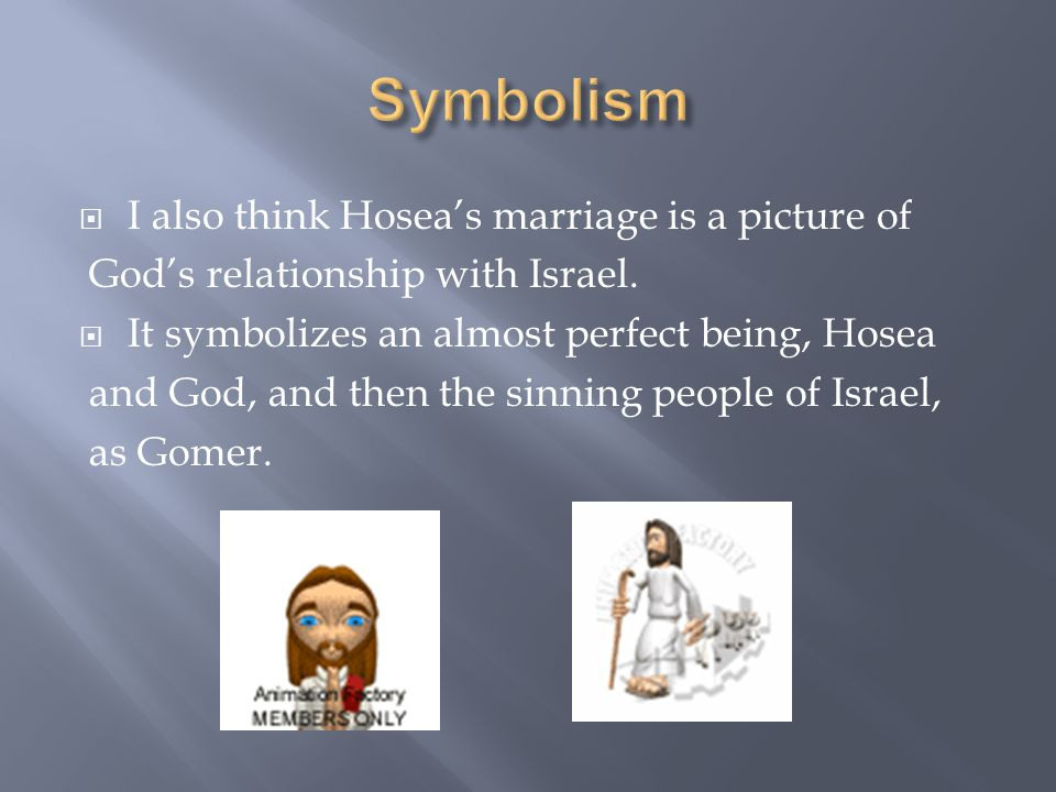  I also think Hosea's marriage is a picture of God's relationship with Israel.