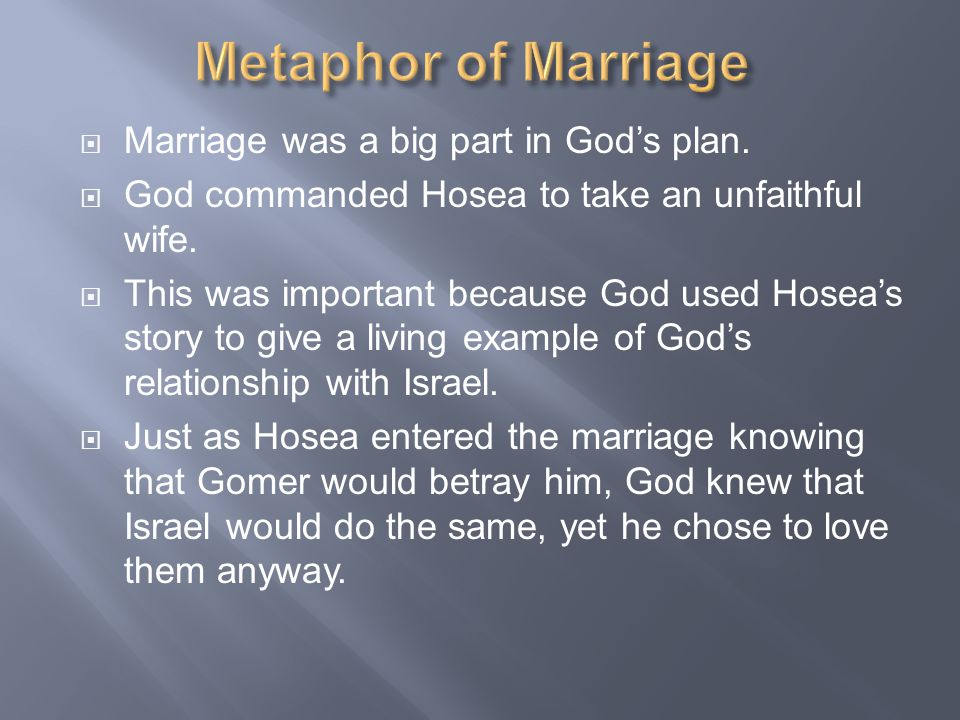  Marriage was a big part in God's plan.  God commanded Hosea to take an unfaithful wife.