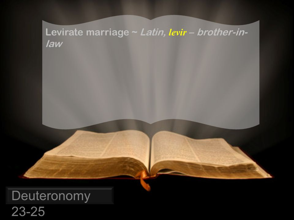 Deuteronomy 23-25 Levirate marriage ~ Latin, levir – brother-in- law