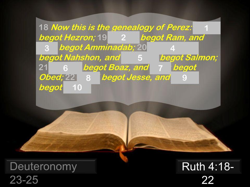 Deuteronomy 23-25 18 Now this is the genealogy of Perez: Perez begot Hezron; 19 Hezron begot Ram, and Ram begot Amminadab; 20 Amminadab begot Nahshon, and Nahshon begot Salmon; 21 Salmon begot Boaz, and Boaz begot Obed; 22 Obed begot Jesse, and Jesse begot David.