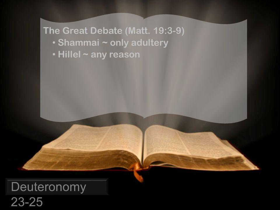 Deuteronomy 23-25 The Great Debate (Matt. 19:3-9) Shammai ~ only adultery Hillel ~ any reason