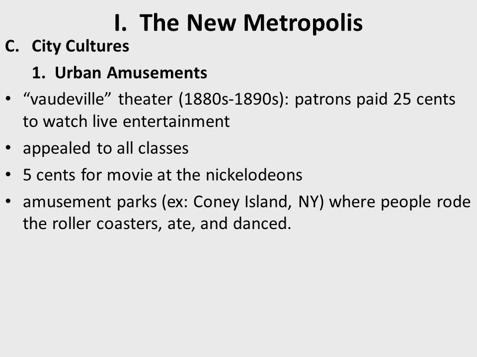 "I. The New Metropolis C.City Cultures 1. Urban Amusements ""vaudeville"" theater (1880s-1890s): patrons paid 25 cents to watch live entertainment appeal"