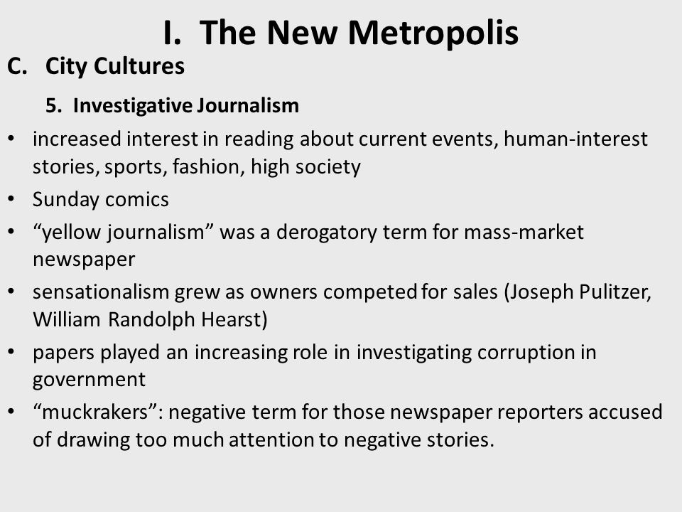 I. The New Metropolis C.City Cultures 5. Investigative Journalism increased interest in reading about current events, human-interest stories, sports,