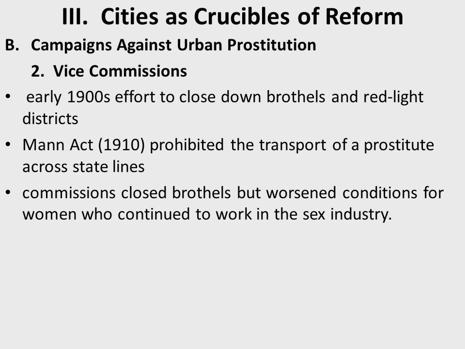 III. Cities as Crucibles of Reform B.Campaigns Against Urban Prostitution 2. Vice Commissions early 1900s effort to close down brothels and red-light