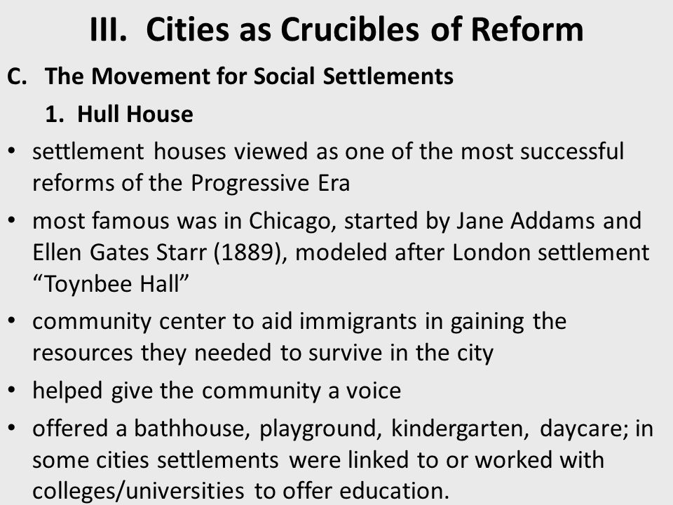 III. Cities as Crucibles of Reform C.The Movement for Social Settlements 1. Hull House settlement houses viewed as one of the most successful reforms