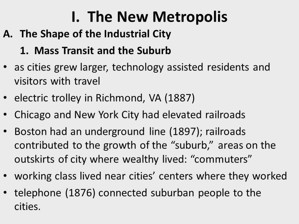 I. The New Metropolis A.The Shape of the Industrial City 1. Mass Transit and the Suburb as cities grew larger, technology assisted residents and visit