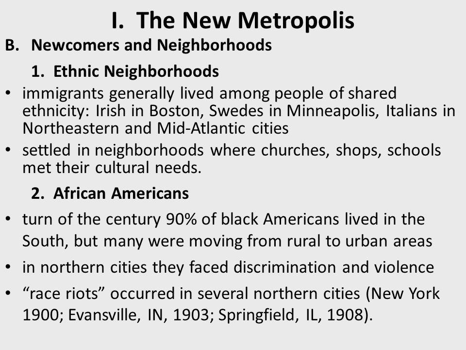 I. The New Metropolis B.Newcomers and Neighborhoods 1. Ethnic Neighborhoods immigrants generally lived among people of shared ethnicity: Irish in Bost