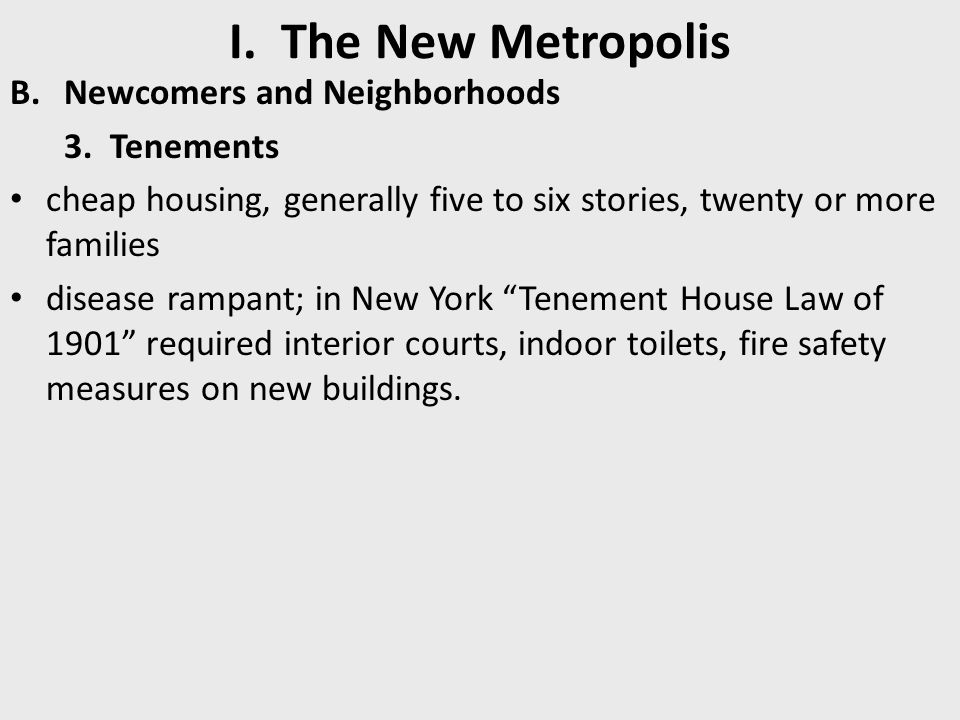 I. The New Metropolis B.Newcomers and Neighborhoods 3. Tenements cheap housing, generally five to six stories, twenty or more families disease rampant