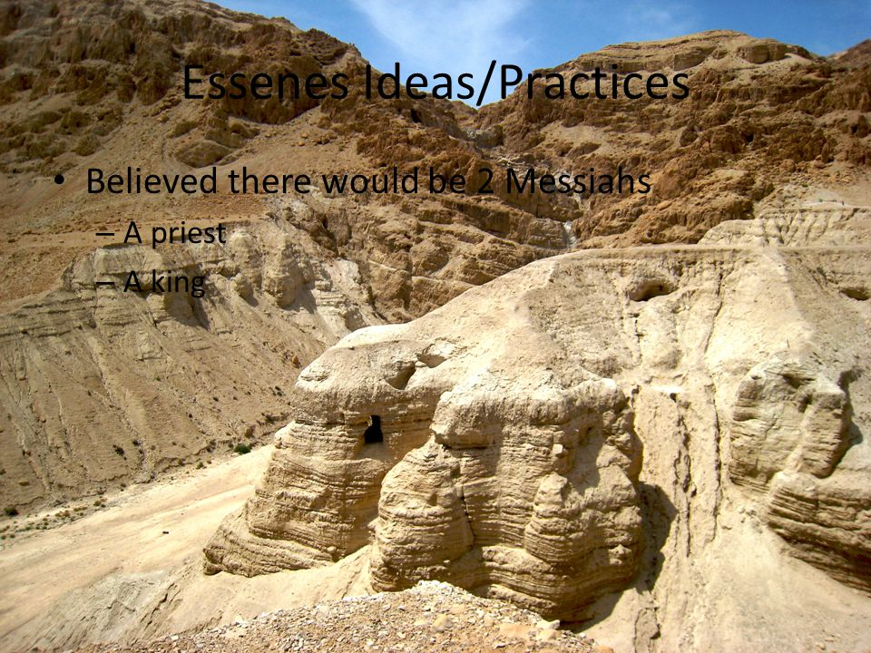 Essenes Ideas/Practices Believed there would be 2 Messiahs – A priest – A king