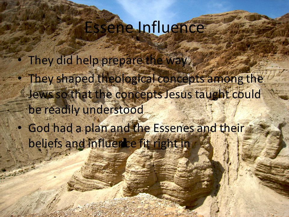 Essene Influence They did help prepare the way They shaped theological concepts among the Jews so that the concepts Jesus taught could be readily understood God had a plan and the Essenes and their beliefs and influence fit right in
