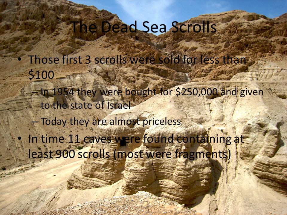 The Dead Sea Scrolls Those first 3 scrolls were sold for less than $100 – In 1954 they were bought for $250,000 and given to the state of Israel – Today they are almost priceless In time 11 caves were found containing at least 900 scrolls (most were fragments)