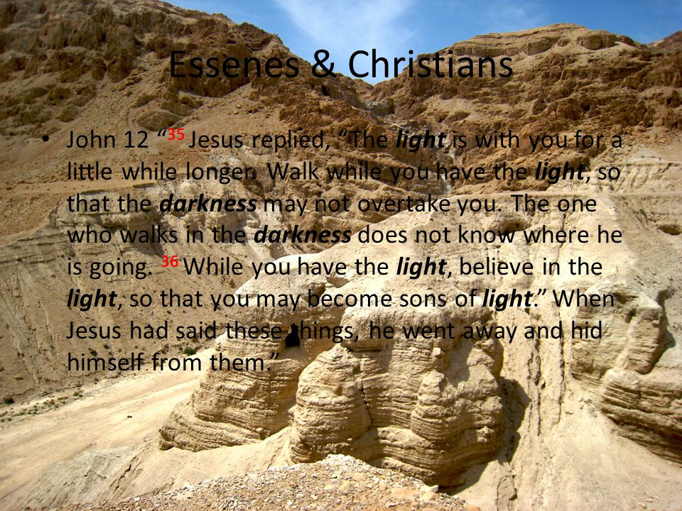 Essenes & Christians John 12 35 Jesus replied, The light is with you for a little while longer.