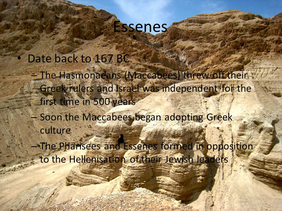 Essenes Date back to 167 BC – The Hasmonaeans (Maccabees) threw off their Greek rulers and Israel was independent for the first time in 500 years – Soon the Maccabees began adopting Greek culture – The Pharisees and Essenes formed in opposition to the Hellenisation of their Jewish leaders