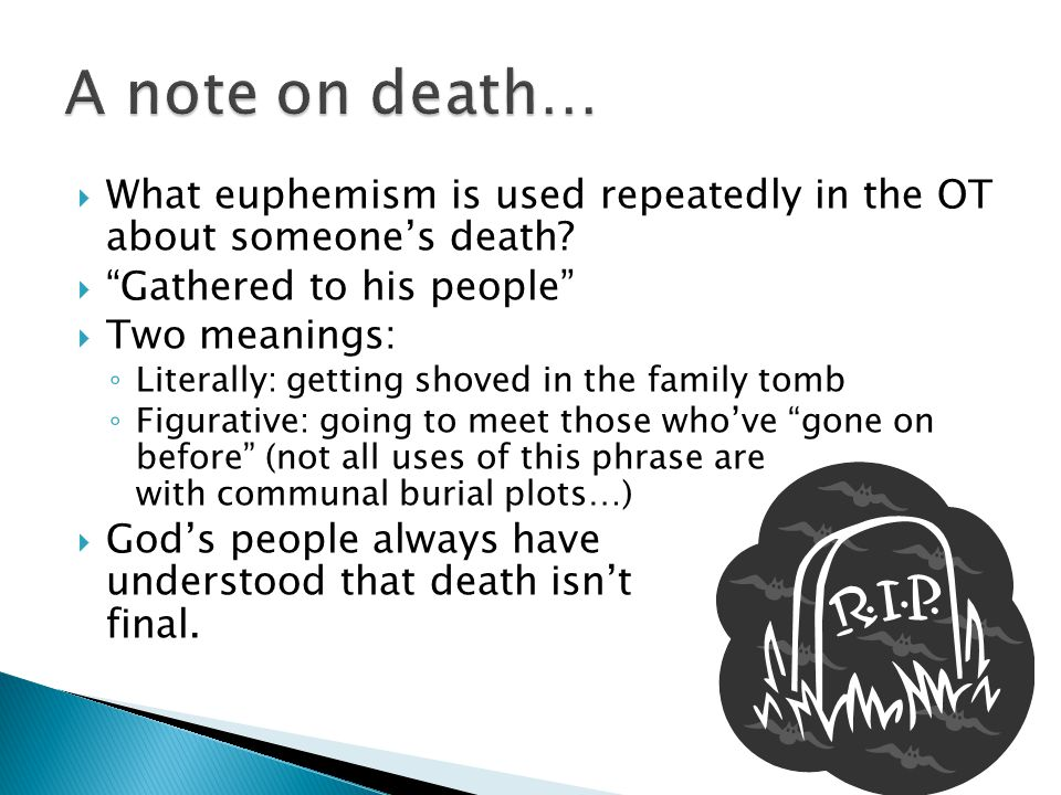 """ What euphemism is used repeatedly in the OT about someone's death?  """"Gathered to his people""""  Two meanings: ◦ Literally: getting shoved in the fam"""