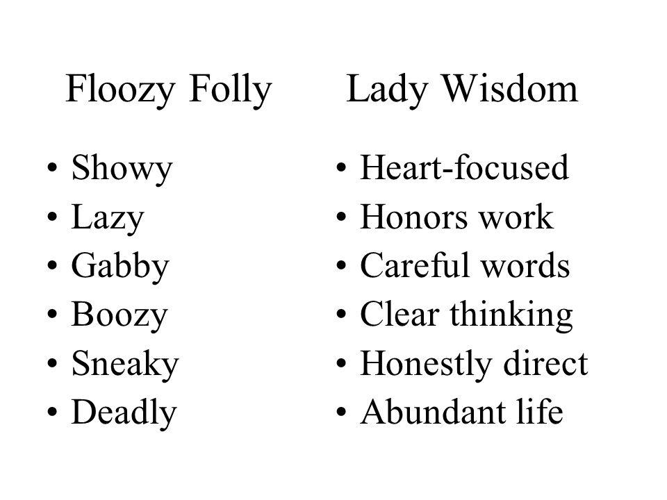 Floozy Folly Lady Wisdom Heart-focused Honors work Careful words Clear thinking Honestly direct Abundant life Showy Lazy Gabby Boozy Sneaky Deadly