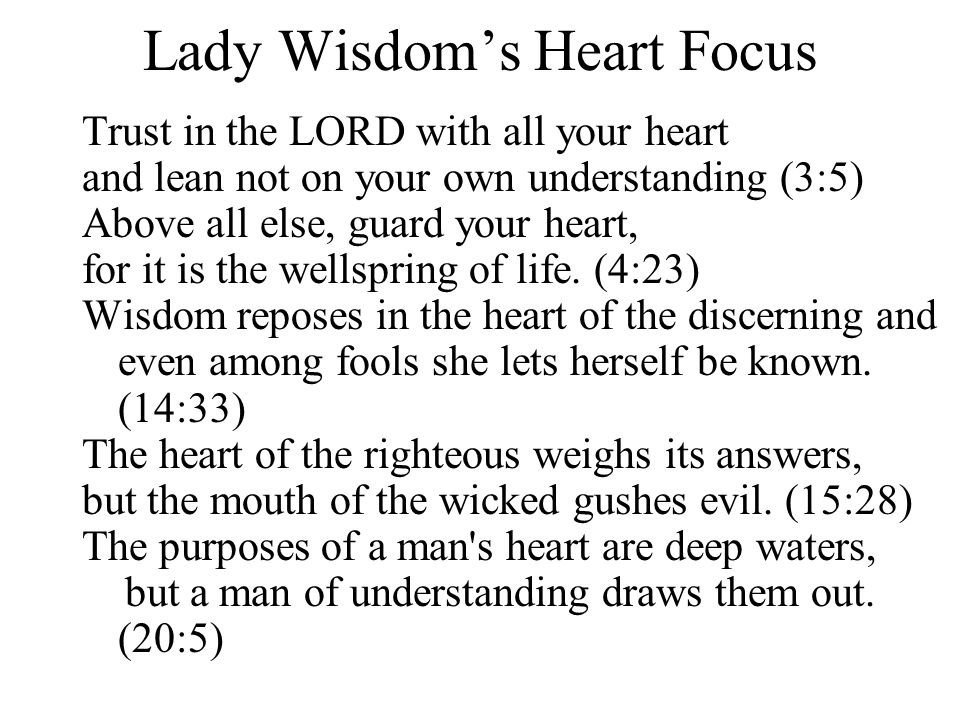 Lady Wisdom's Heart Focus Trust in the LORD with all your heart and lean not on your own understanding (3:5) Above all else, guard your heart, for it