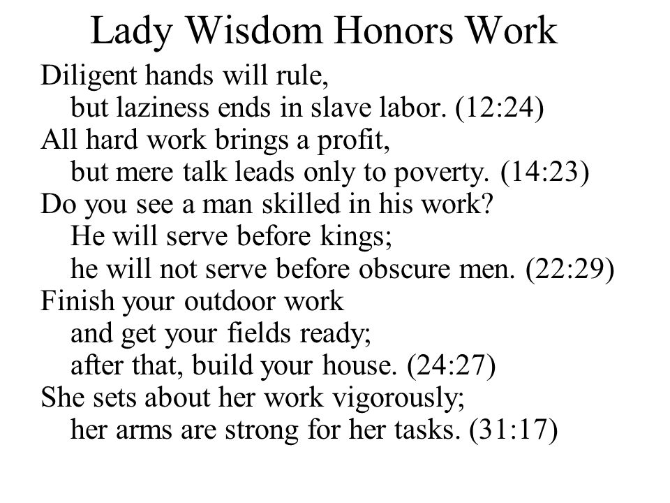 Lady Wisdom Honors Work Diligent hands will rule, but laziness ends in slave labor. (12:24) All hard work brings a profit, but mere talk leads only to