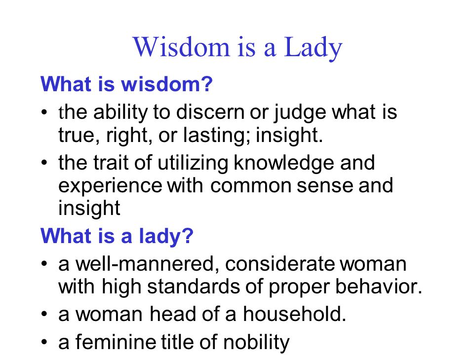 Wisdom is a Lady What is wisdom? t he ability to discern or judge what is true, right, or lasting; insight. the trait of utilizing knowledge and exper
