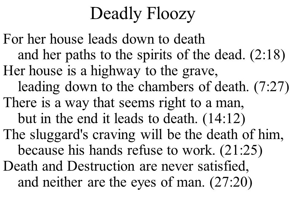 Deadly Floozy For her house leads down to death and her paths to the spirits of the dead. (2:18) Her house is a highway to the grave, leading down to