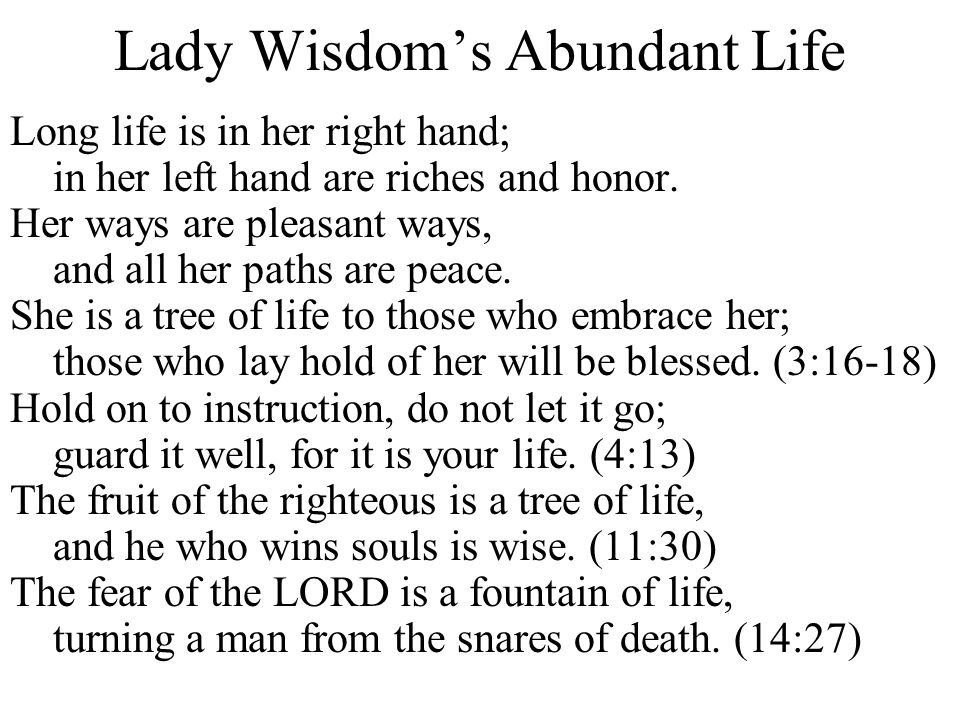 Lady Wisdom's Abundant Life Long life is in her right hand; in her left hand are riches and honor. Her ways are pleasant ways, and all her paths are p