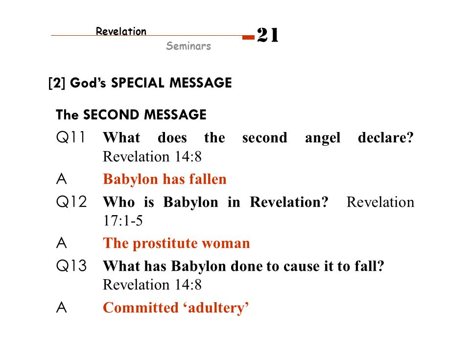 The SECOND MESSAGE Q11 What does the second angel declare? Revelation 14:8 A Babylon has fallen Q12 Who is Babylon in Revelation? Revelation 17:1-5 A