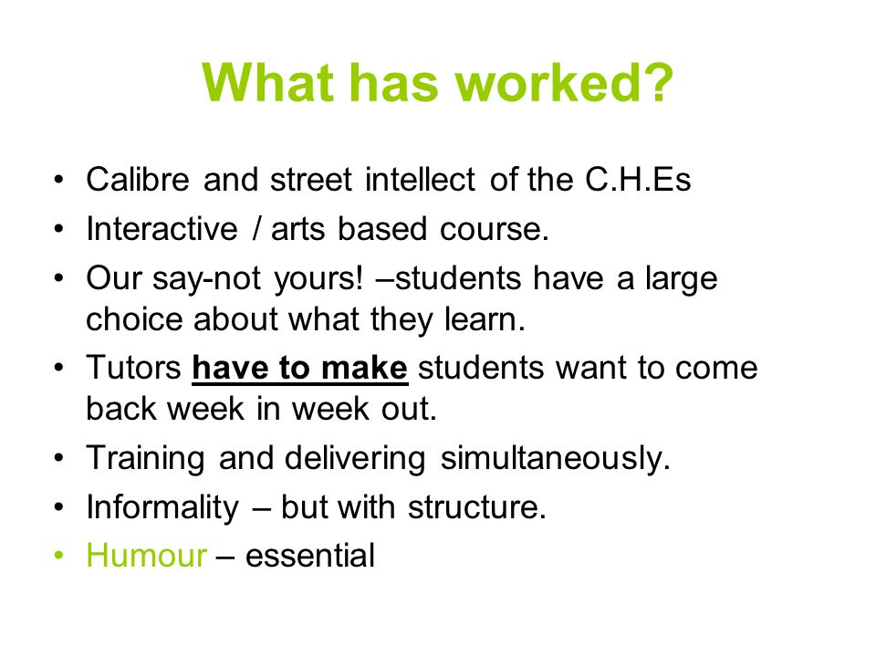 What has worked. Calibre and street intellect of the C.H.Es Interactive / arts based course.