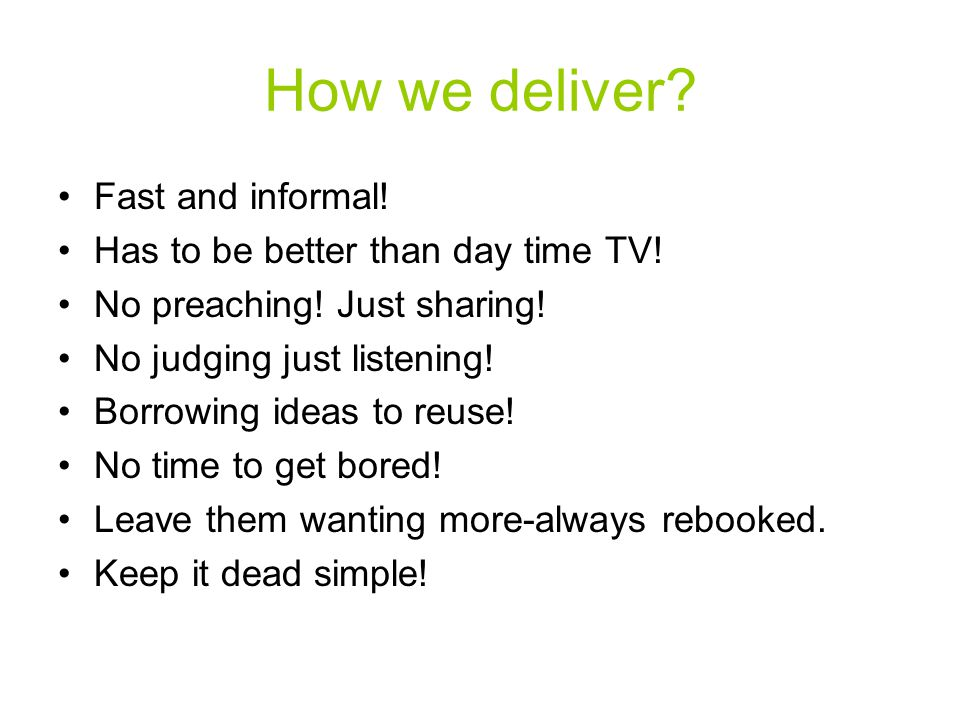 How we deliver? Fast and informal! Has to be better than day time TV! No preaching! Just sharing! No judging just listening! Borrowing ideas to reuse!