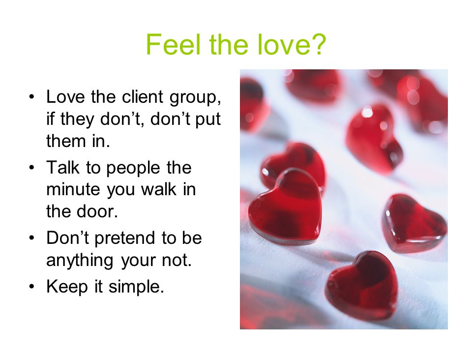 Feel the love. Love the client group, if they don't, don't put them in.