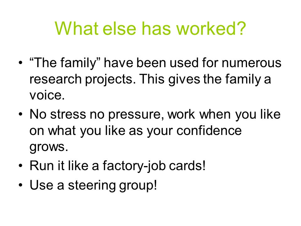"What else has worked? ""The family"" have been used for numerous research projects. This gives the family a voice. No stress no pressure, work when you"