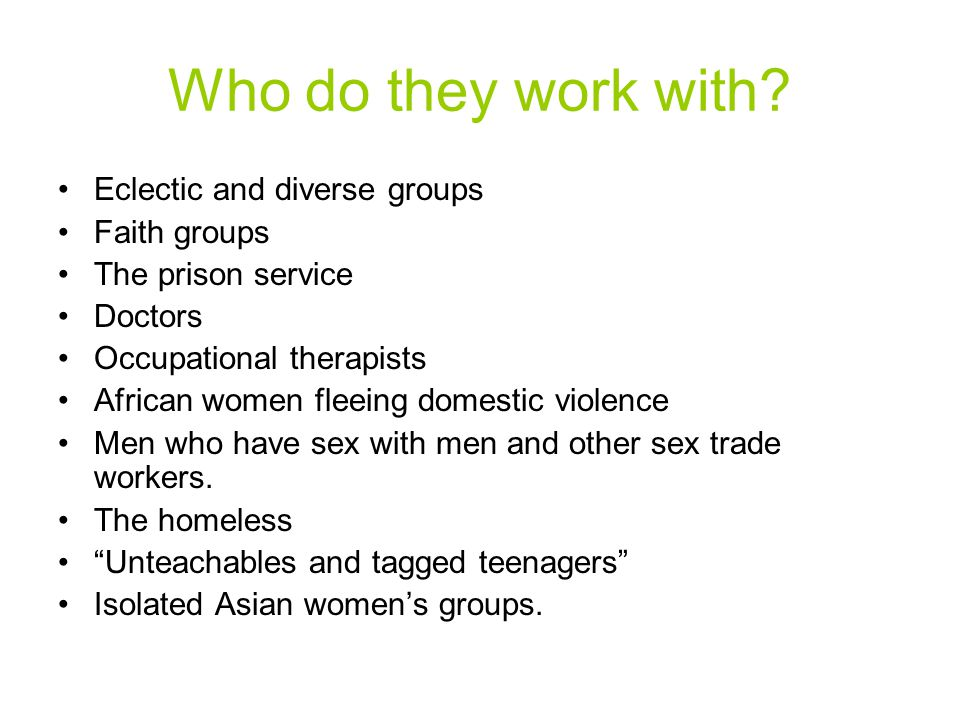 Who do they work with? Eclectic and diverse groups Faith groups The prison service Doctors Occupational therapists African women fleeing domestic viol