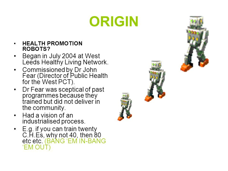 ORIGIN HEALTH PROMOTION ROBOTS? Began in July 2004 at West Leeds Healthy Living Network. Commissioned by Dr John Fear (Director of Public Health for t