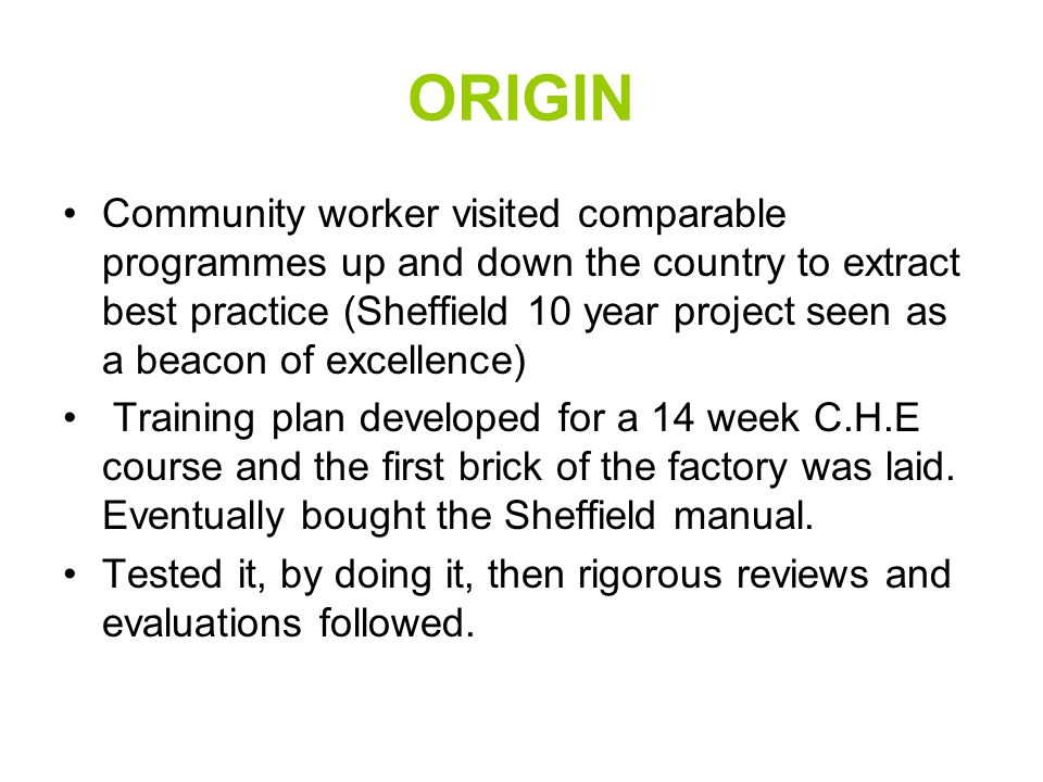 ORIGIN Community worker visited comparable programmes up and down the country to extract best practice (Sheffield 10 year project seen as a beacon of excellence) Training plan developed for a 14 week C.H.E course and the first brick of the factory was laid.