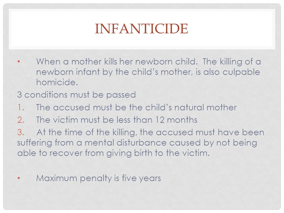 INFANTICIDE When a mother kills her newborn child. The killing of a newborn infant by the child's mother, is also culpable homicide. 3 conditions must