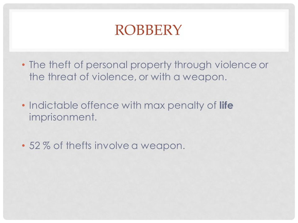 ROBBERY The theft of personal property through violence or the threat of violence, or with a weapon. Indictable offence with max penalty of life impri