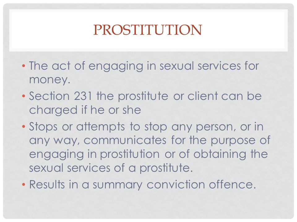 PROSTITUTION The act of engaging in sexual services for money. Section 231 the prostitute or client can be charged if he or she Stops or attempts to s