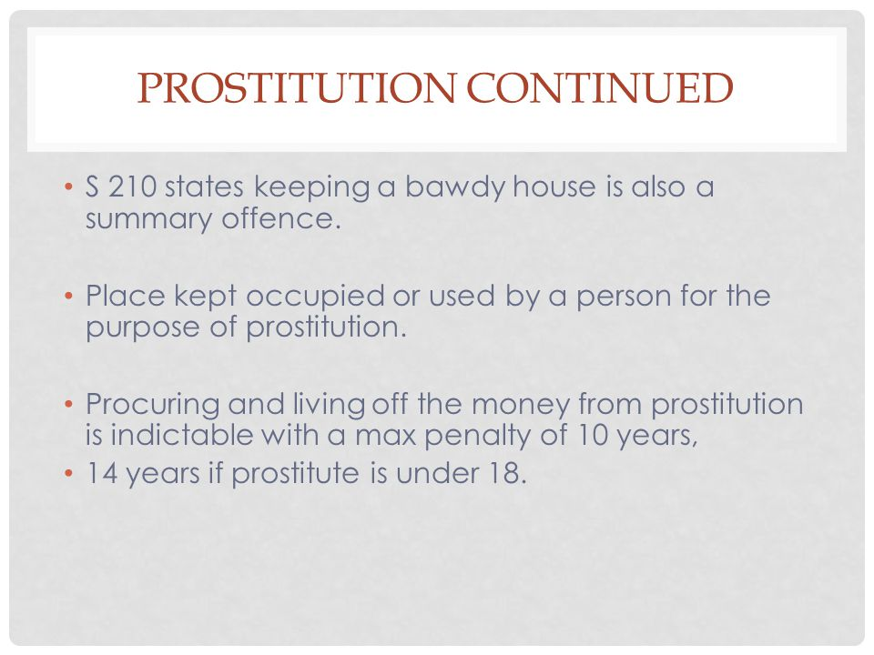 PROSTITUTION CONTINUED S 210 states keeping a bawdy house is also a summary offence. Place kept occupied or used by a person for the purpose of prosti