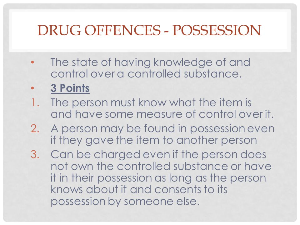 DRUG OFFENCES - POSSESSION The state of having knowledge of and control over a controlled substance. 3 Points 1.The person must know what the item is