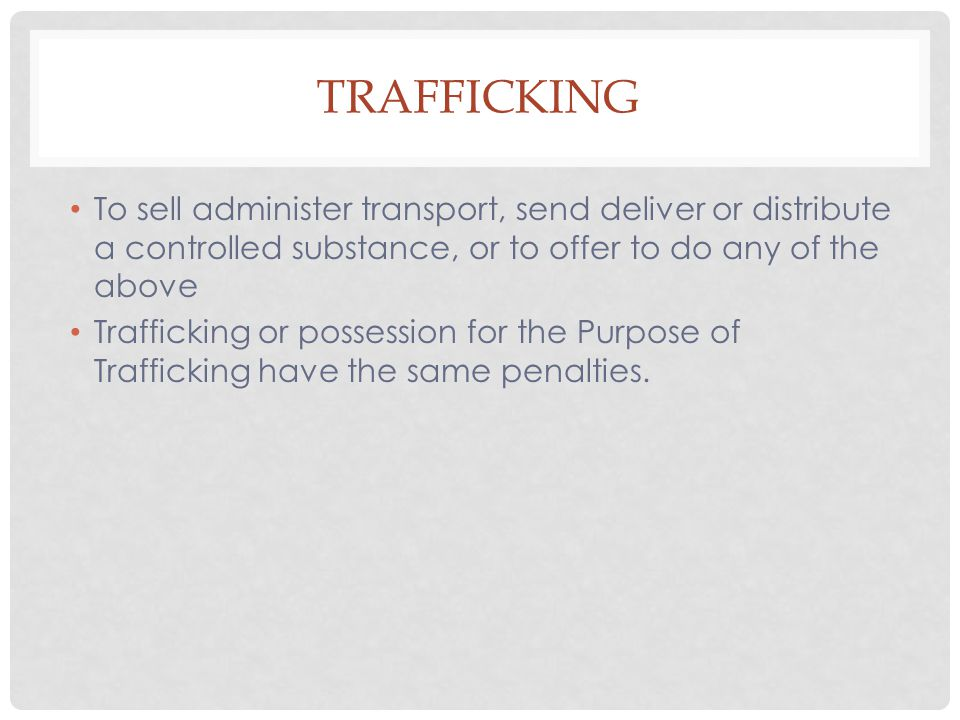 TRAFFICKING To sell administer transport, send deliver or distribute a controlled substance, or to offer to do any of the above Trafficking or possess