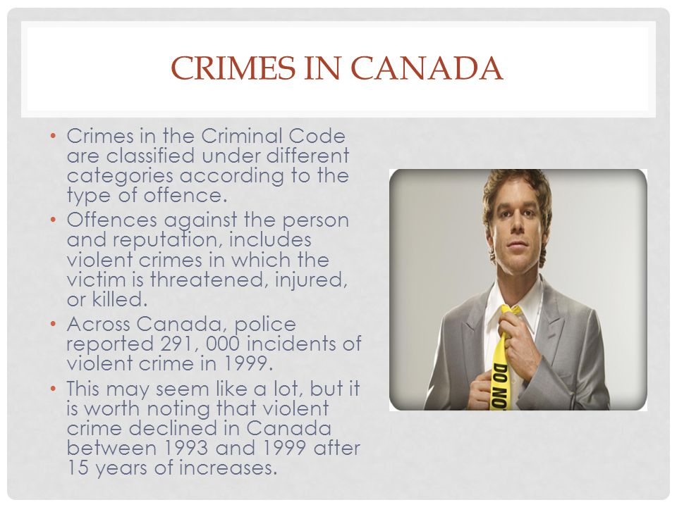 CRIMES IN CANADA Crimes in the Criminal Code are classified under different categories according to the type of offence. Offences against the person a