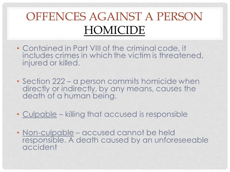 OFFENCES AGAINST A PERSON HOMICIDE Contained in Part VIII of the criminal code, it includes crimes in which the victim is threatened, injured or kille