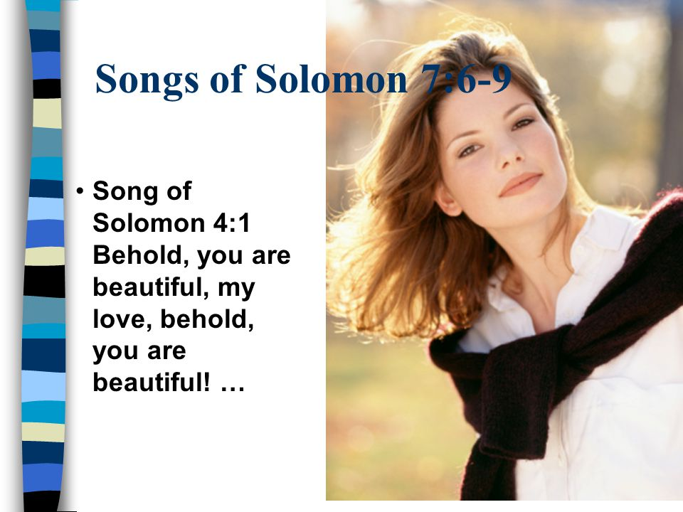Song of Solomon 4:1 Behold, you are beautiful, my love, behold, you are beautiful.