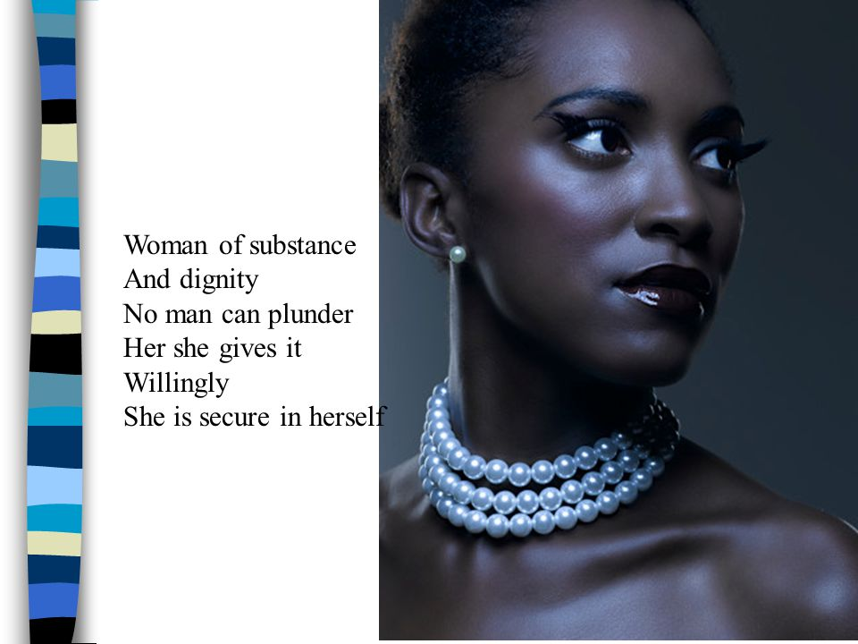 Woman of substance And dignity No man can plunder Her she gives it Willingly She is secure in herself